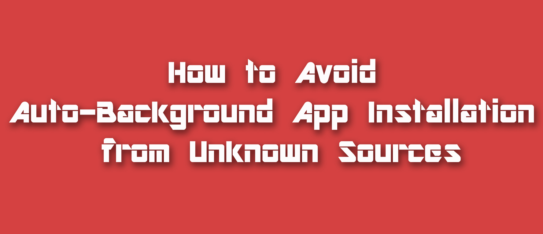 How to Avoid Auto-Background App Installation from Unknown Sources